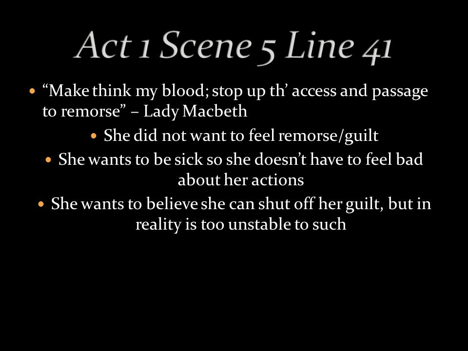 Make think my blood; stop up th' access and passage to remorse – Lady Macbeth She did not want to feel remorse/guilt She wants to be sick so she doesn't have to feel bad about her actions She wants to believe she can shut off her guilt, but in reality is too unstable to such