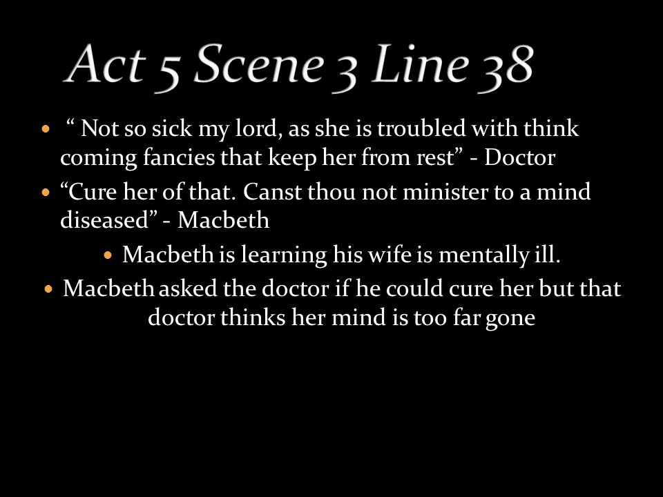 Not so sick my lord, as she is troubled with think coming fancies that keep her from rest - Doctor Cure her of that.