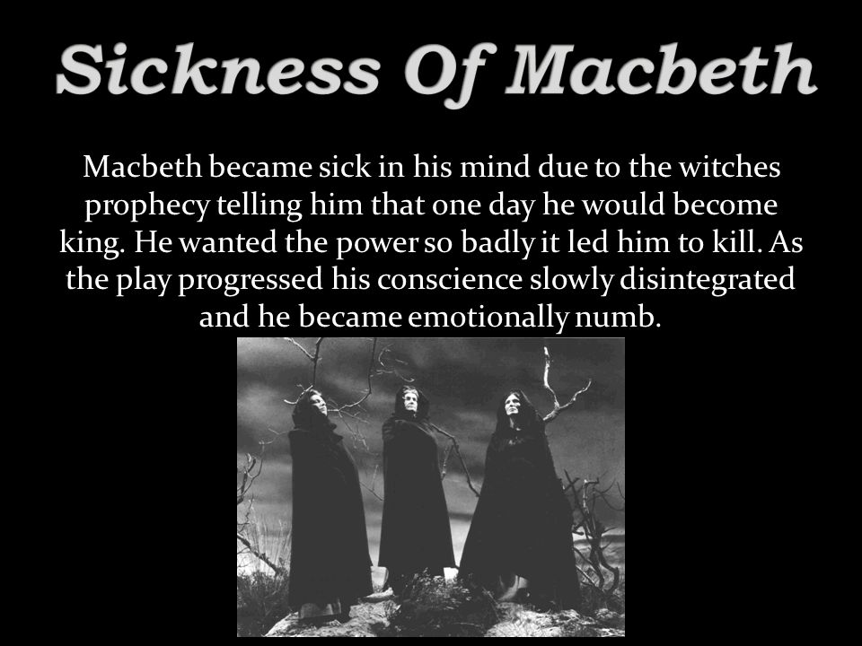 Macbeth became sick in his mind due to the witches prophecy telling him that one day he would become king.