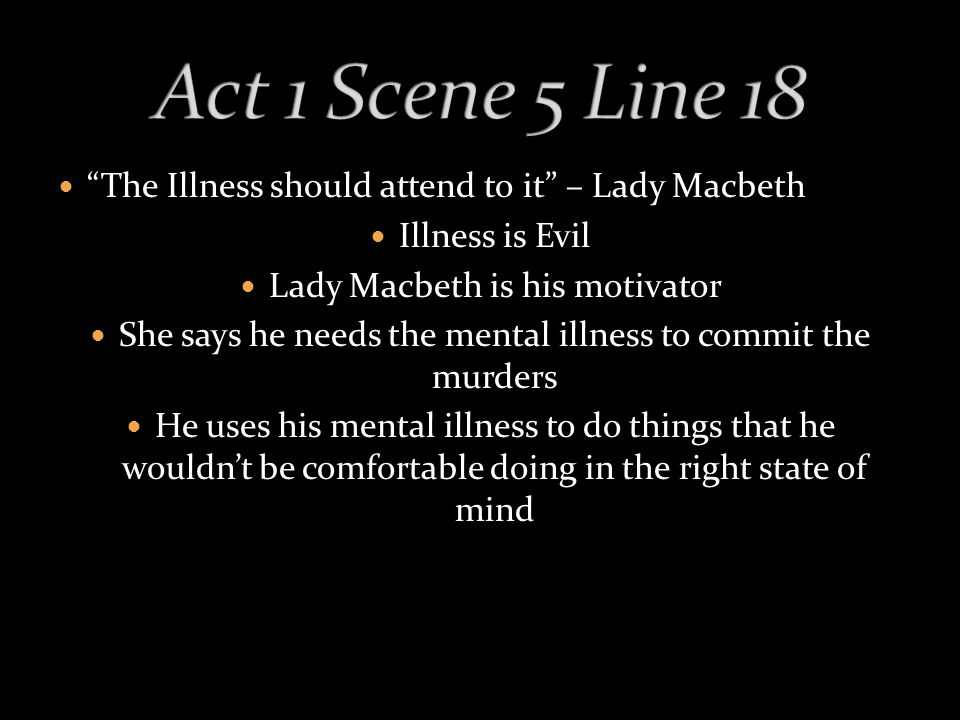 The Illness should attend to it – Lady Macbeth Illness is Evil Lady Macbeth is his motivator She says he needs the mental illness to commit the murders He uses his mental illness to do things that he wouldn't be comfortable doing in the right state of mind