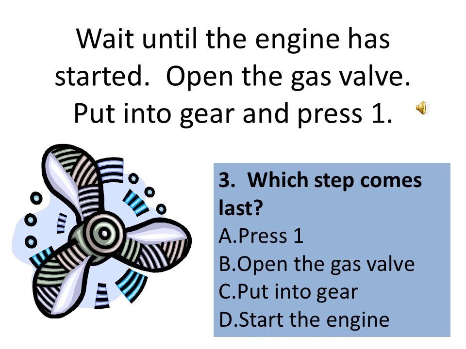 Wait until the engine has started.Open the gas valve.