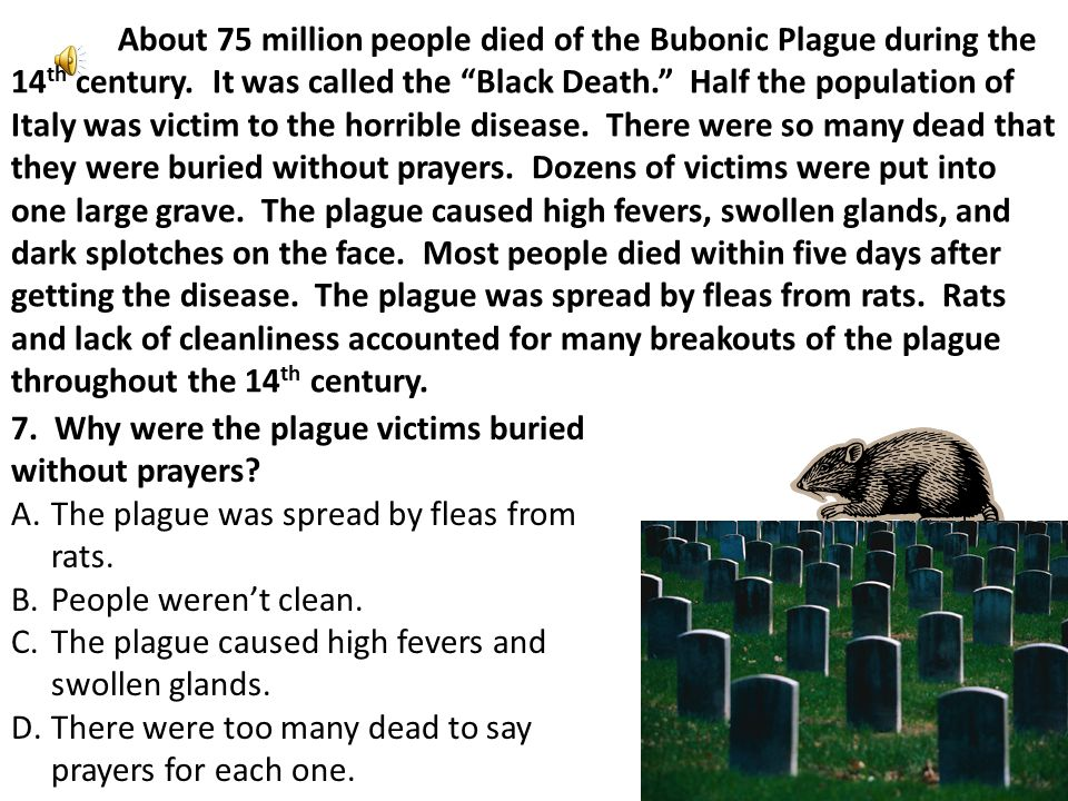 About 75 million people died of the Bubonic Plague during the 14 th century.