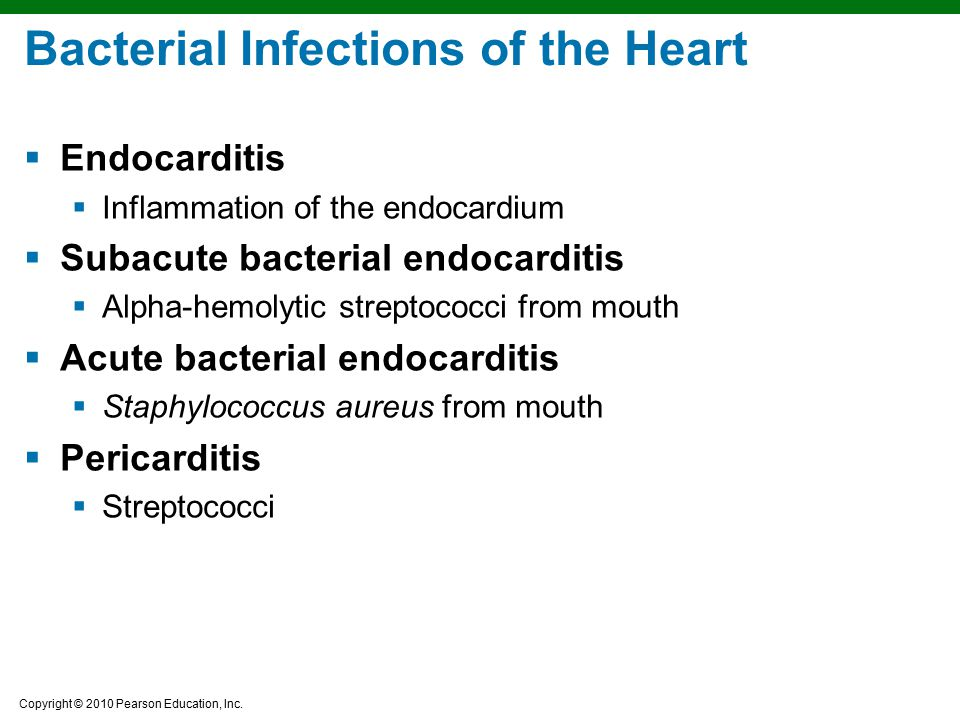 Copyright © 2010 Pearson Education, Inc. Bacterial Infections of the Heart  Endocarditis  Inflammation of the endocardium  Subacute bacterial endoc