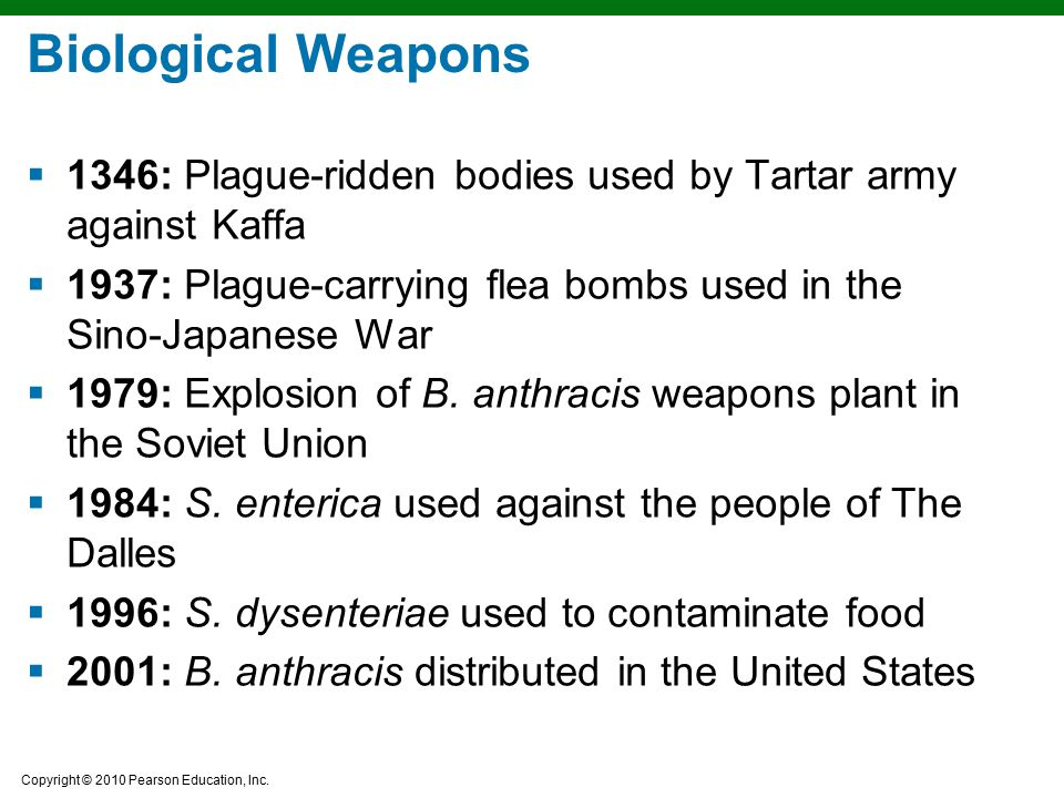 Copyright © 2010 Pearson Education, Inc. Biological Weapons  1346: Plague-ridden bodies used by Tartar army against Kaffa  1937: Plague-carrying fle