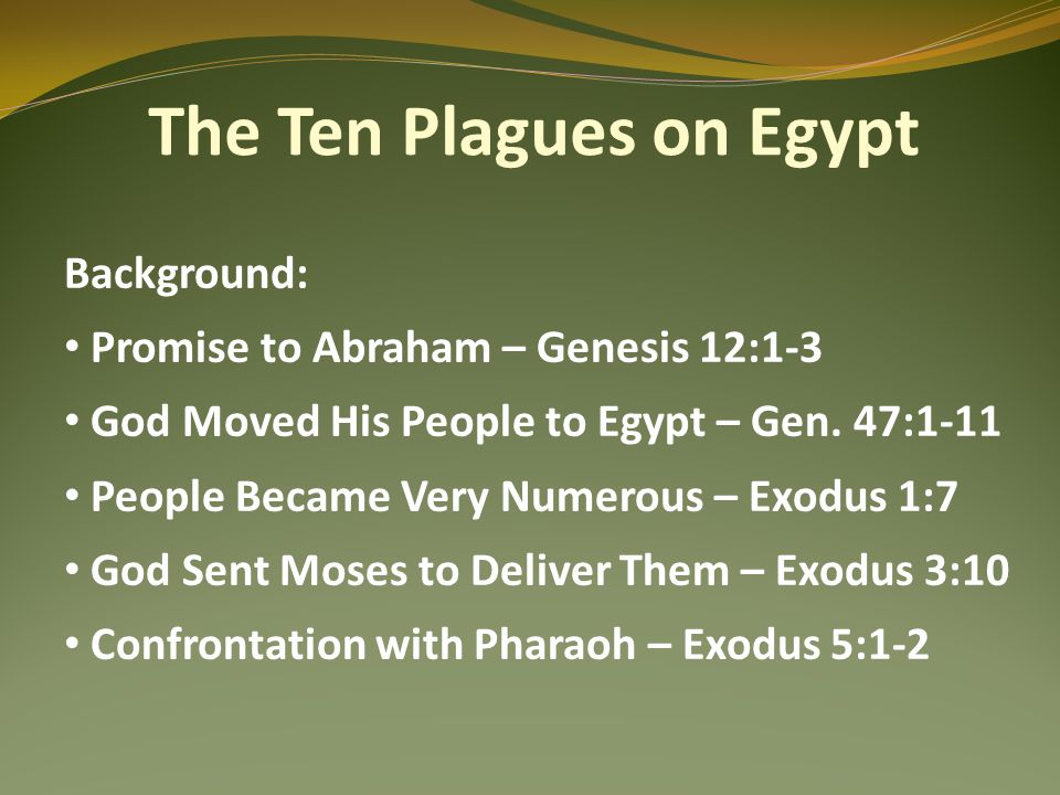 The Ten Plagues on Egypt Background: Promise to Abraham – Genesis 12:1-3 God Moved His People to Egypt – Gen.