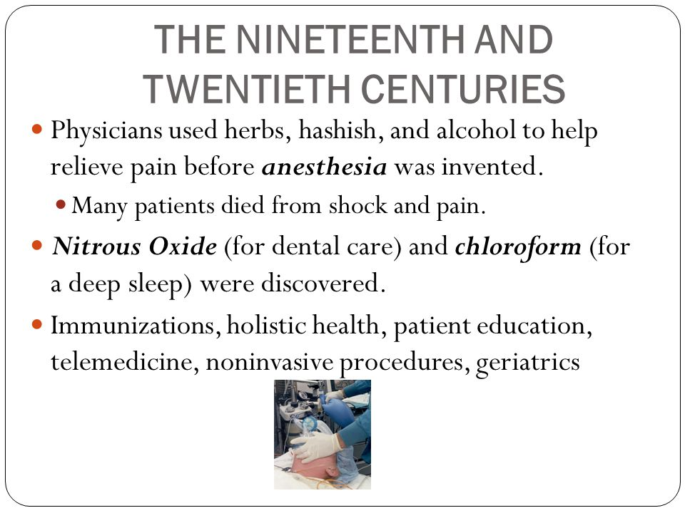 THE NINETEENTH AND TWENTIETH CENTURIES Physicians used herbs, hashish, and alcohol to help relieve pain before anesthesia was invented. Many patients