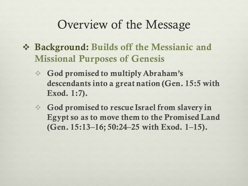 Overview of the Message  Background: Builds off the Messianic and Missional Purposes of Genesis  God promised to multiply Abraham's descendants into a great nation (Gen.