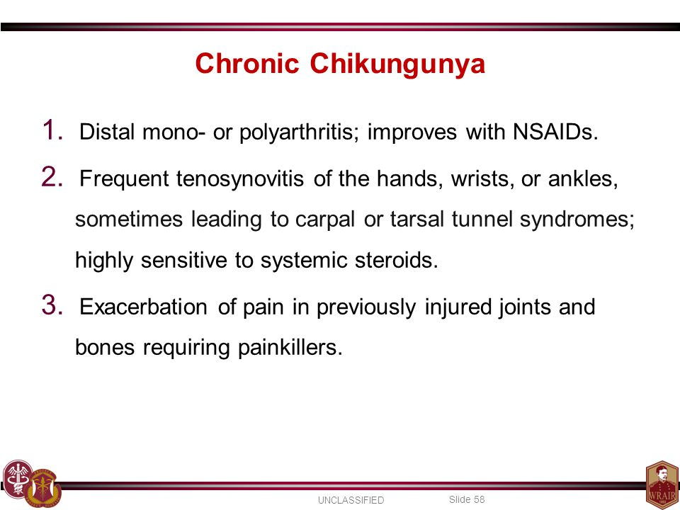 UNCLASSIFIED Slide 58 Chronic Chikungunya 1.Distal mono- or polyarthritis; improves with NSAIDs.