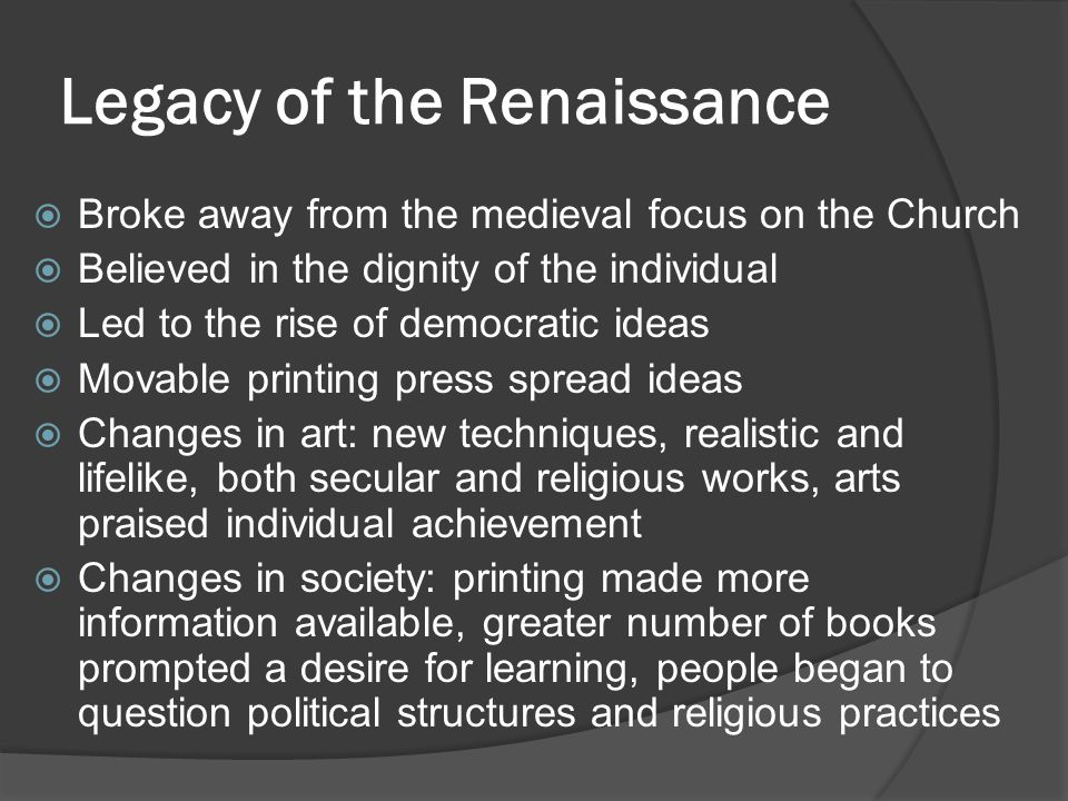 Legacy of the Renaissance  Broke away from the medieval focus on the Church  Believed in the dignity of the individual  Led to the rise of democrat