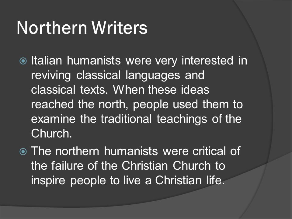 Northern Writers  Italian humanists were very interested in reviving classical languages and classical texts. When these ideas reached the north, peo