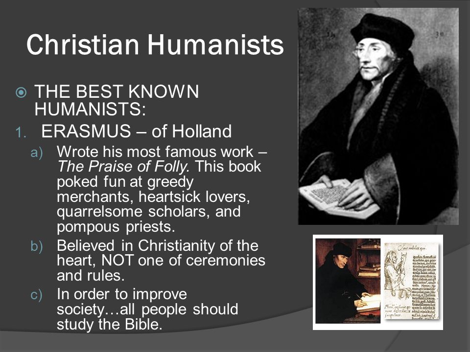 Christian Humanists  THE BEST KNOWN HUMANISTS: 1. ERASMUS – of Holland a) Wrote his most famous work – The Praise of Folly. This book poked fun at gr