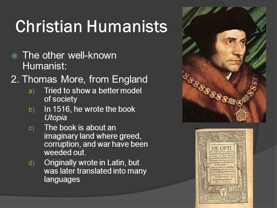 Christian Humanists  The other well-known Humanist: 2. Thomas More, from England a) Tried to show a better model of society b) In 1516, he wrote the
