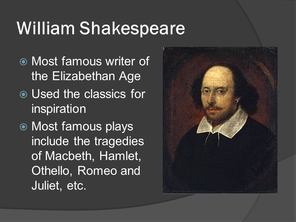 William Shakespeare  Most famous writer of the Elizabethan Age  Used the classics for inspiration  Most famous plays include the tragedies of Macbe