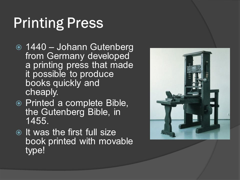 Printing Press  1440 – Johann Gutenberg from Germany developed a printing press that made it possible to produce books quickly and cheaply.  Printed