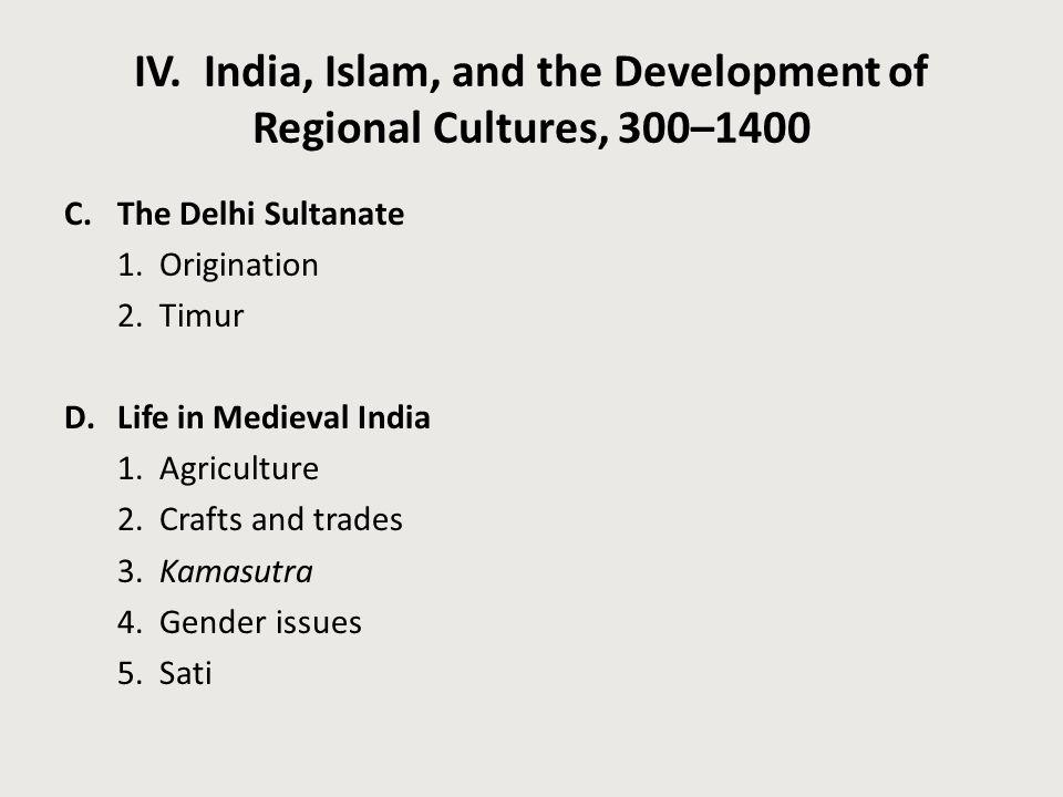 IV. India, Islam, and the Development of Regional Cultures, 300–1400 C.The Delhi Sultanate 1. Origination 2. Timur D.Life in Medieval India 1. Agricul