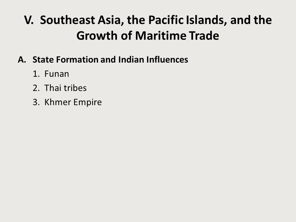 V. Southeast Asia, the Pacific Islands, and the Growth of Maritime Trade A.State Formation and Indian Influences 1. Funan 2. Thai tribes 3. Khmer Empi