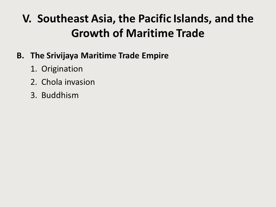 V. Southeast Asia, the Pacific Islands, and the Growth of Maritime Trade B.The Srivijaya Maritime Trade Empire 1. Origination 2. Chola invasion 3. Bud