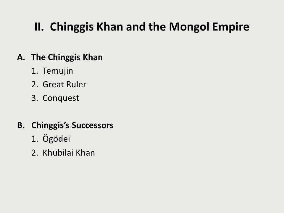 II. Chinggis Khan and the Mongol Empire A.The Chinggis Khan 1. Temujin 2. Great Ruler 3. Conquest B.Chinggis's Successors 1. Ögödei 2. Khubilai Khan