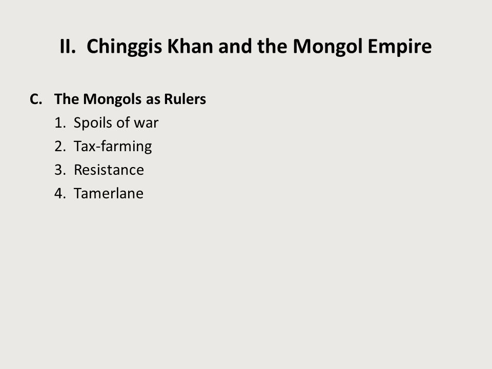 II. Chinggis Khan and the Mongol Empire C.The Mongols as Rulers 1. Spoils of war 2. Tax-farming 3. Resistance 4. Tamerlane