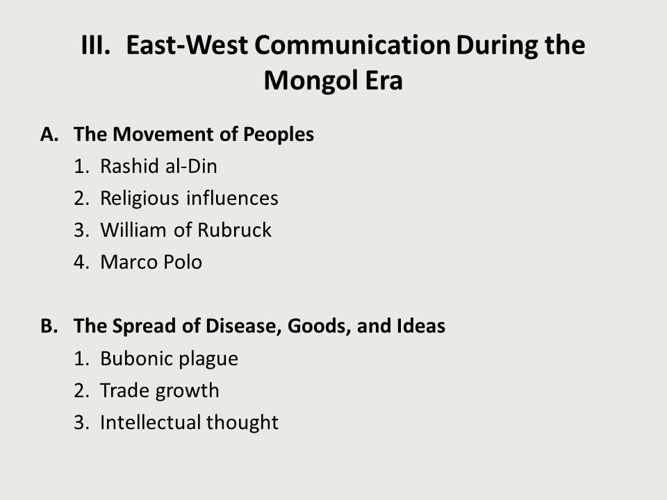 III. East-West Communication During the Mongol Era A.The Movement of Peoples 1. Rashid al-Din 2. Religious influences 3. William of Rubruck 4. Marco P