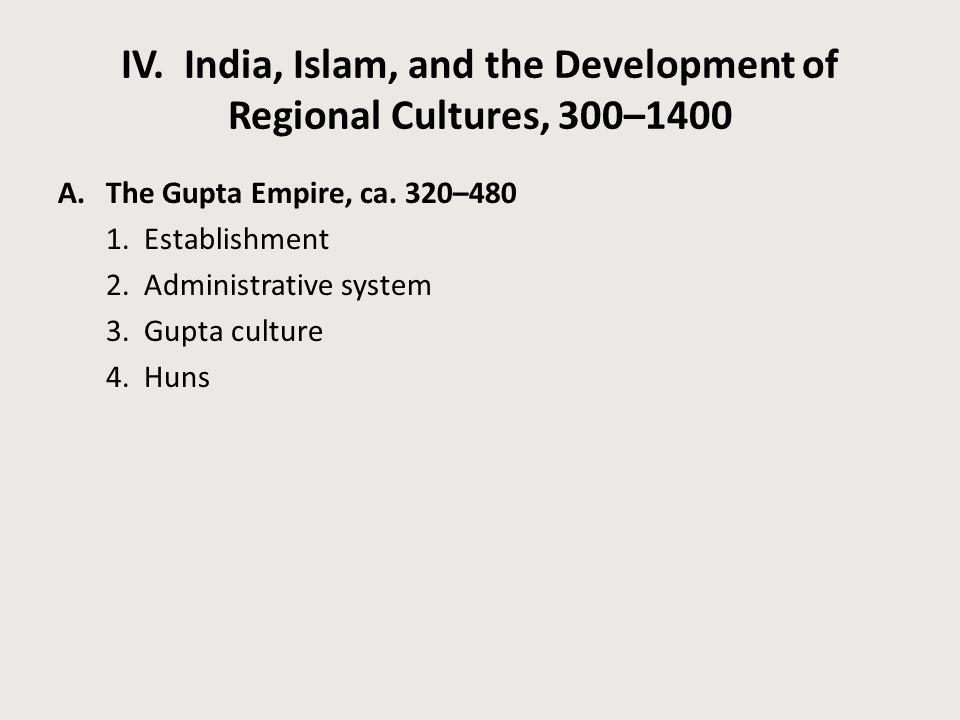 IV. India, Islam, and the Development of Regional Cultures, 300–1400 A.The Gupta Empire, ca. 320–480 1. Establishment 2. Administrative system 3. Gupt