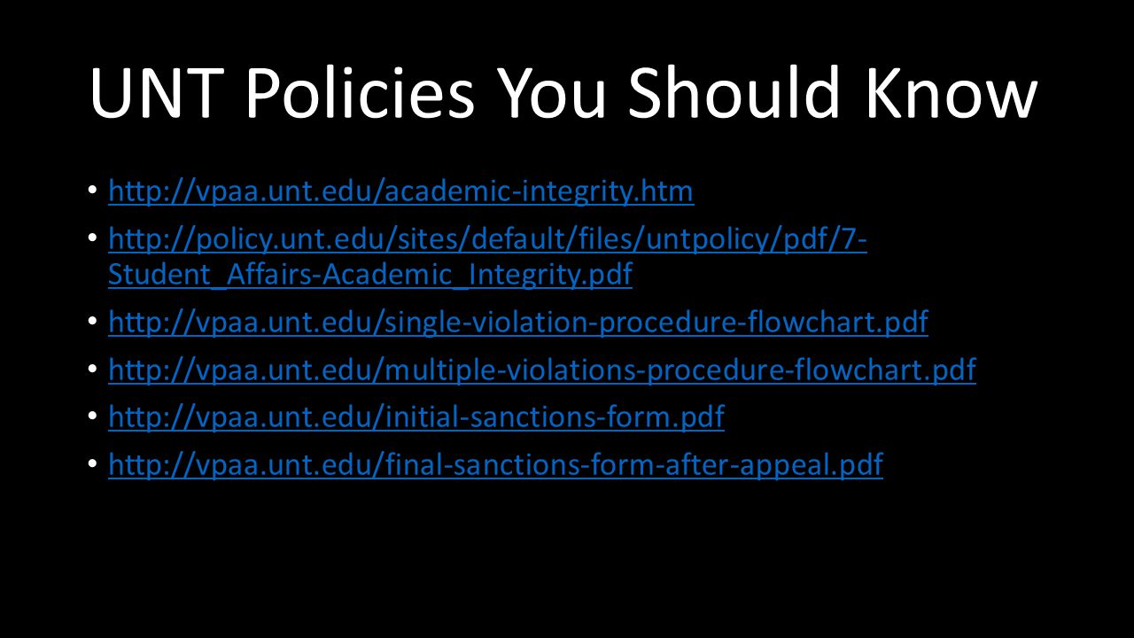 UNT Policies You Should Know http://vpaa.unt.edu/academic-integrity.htm http://policy.unt.edu/sites/default/files/untpolicy/pdf/7- Student_Affairs-Academic_Integrity.pdf http://policy.unt.edu/sites/default/files/untpolicy/pdf/7- Student_Affairs-Academic_Integrity.pdf http://vpaa.unt.edu/single-violation-procedure-flowchart.pdf http://vpaa.unt.edu/multiple-violations-procedure-flowchart.pdf http://vpaa.unt.edu/initial-sanctions-form.pdf http://vpaa.unt.edu/final-sanctions-form-after-appeal.pdf