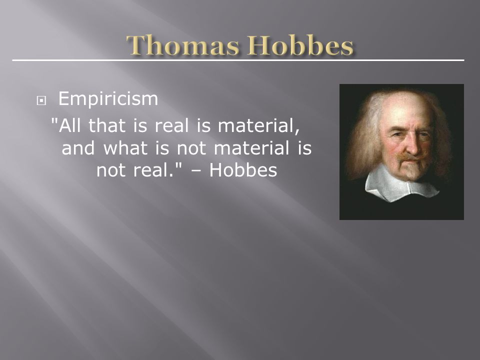  Empiricism All that is real is material, and what is not material is not real. – Hobbes