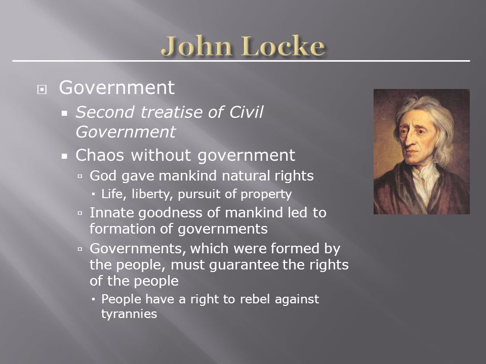  Government  Second treatise of Civil Government  Chaos without government  God gave mankind natural rights  Life, liberty, pursuit of property  Innate goodness of mankind led to formation of governments  Governments, which were formed by the people, must guarantee the rights of the people  People have a right to rebel against tyrannies