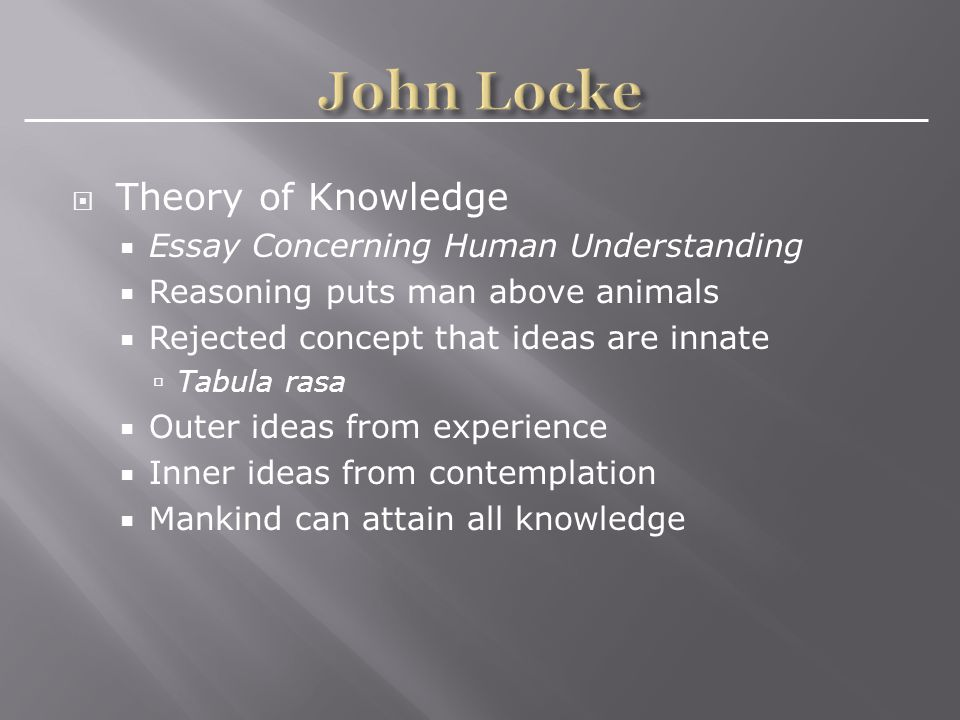 Theory of Knowledge  Essay Concerning Human Understanding  Reasoning puts man above animals  Rejected concept that ideas are innate  Tabula rasa  Outer ideas from experience  Inner ideas from contemplation  Mankind can attain all knowledge