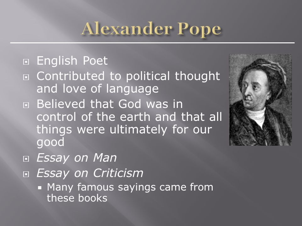  English Poet  Contributed to political thought and love of language  Believed that God was in control of the earth and that all things were ultimately for our good  Essay on Man  Essay on Criticism  Many famous sayings came from these books