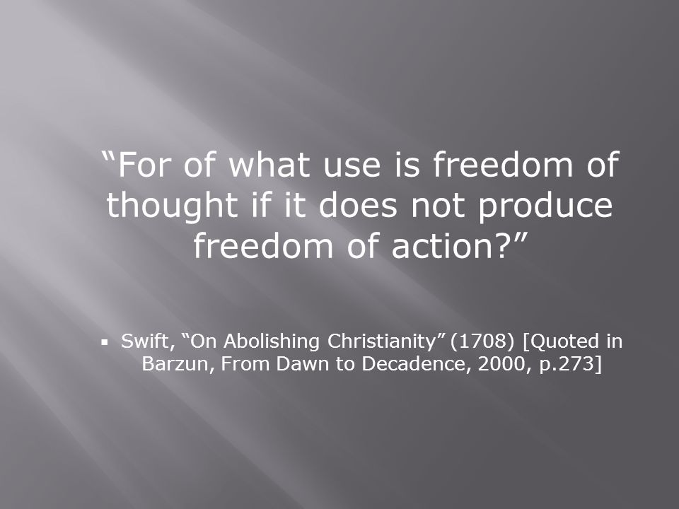 For of what use is freedom of thought if it does not produce freedom of action  Swift, On Abolishing Christianity (1708) [Quoted in Barzun, From Dawn to Decadence, 2000, p.273]