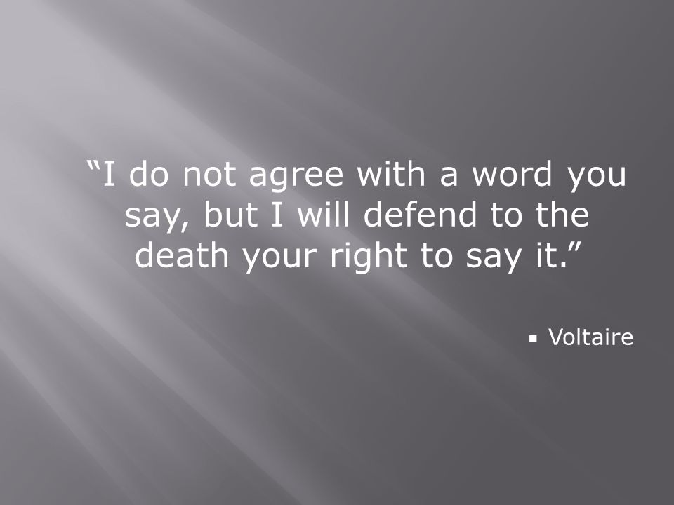 I do not agree with a word you say, but I will defend to the death your right to say it.  Voltaire