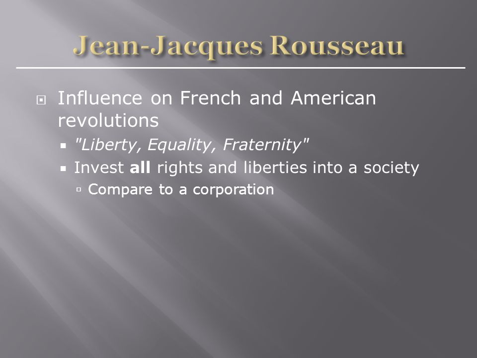  Influence on French and American revolutions  Liberty, Equality, Fraternity  Invest all rights and liberties into a society  Compare to a corporation