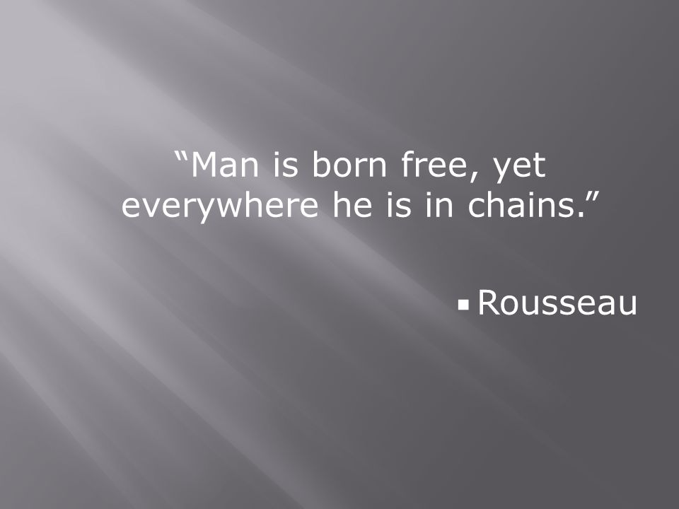 Man is born free, yet everywhere he is in chains.  Rousseau