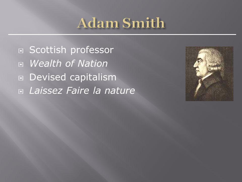  Scottish professor  Wealth of Nation  Devised capitalism  Laissez Faire la nature
