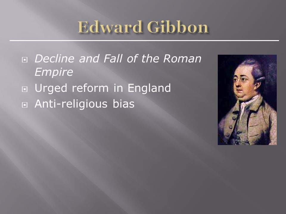  Decline and Fall of the Roman Empire  Urged reform in England  Anti-religious bias