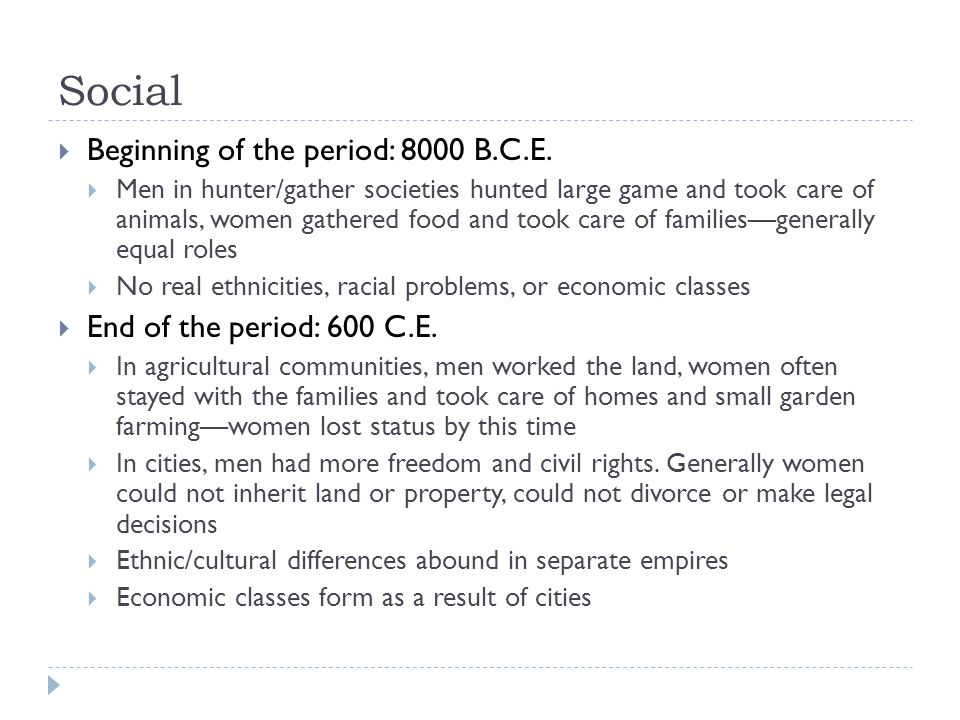 Social  Beginning of the period: 8000 B.C.E.  Men in hunter/gather societies hunted large game and took care of animals, women gathered food and too