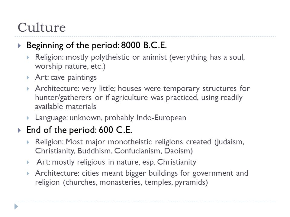 Culture  Beginning of the period: 8000 B.C.E.  Religion: mostly polytheistic or animist (everything has a soul, worship nature, etc.)  Art: cave pa