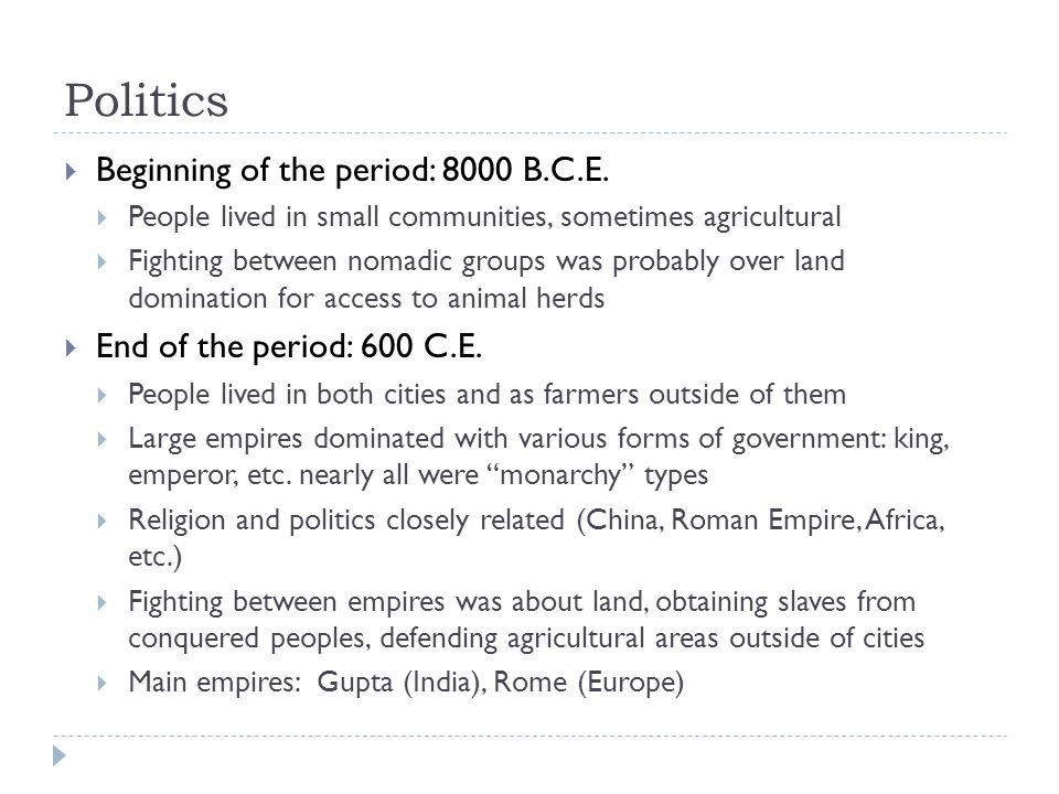 Politics  Beginning of the period: 8000 B.C.E.  People lived in small communities, sometimes agricultural  Fighting between nomadic groups was prob