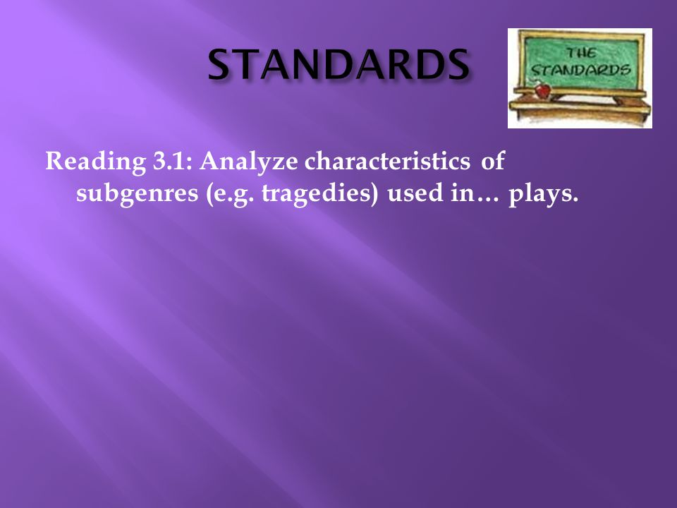 STANDARDS Reading 3.1: Analyze characteristics of subgenres (e.g. tragedies) used in… plays.