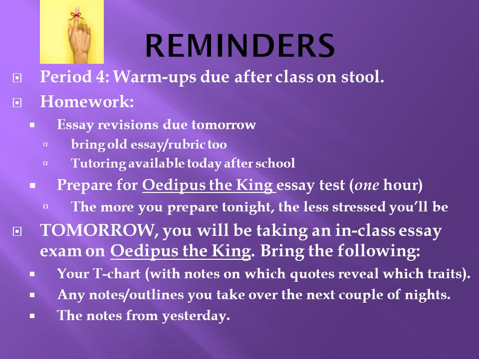  Period 4: Warm-ups due after class on stool.  Homework:  Essay revisions due tomorrow  bring old essay/rubric too  Tutoring available today afte