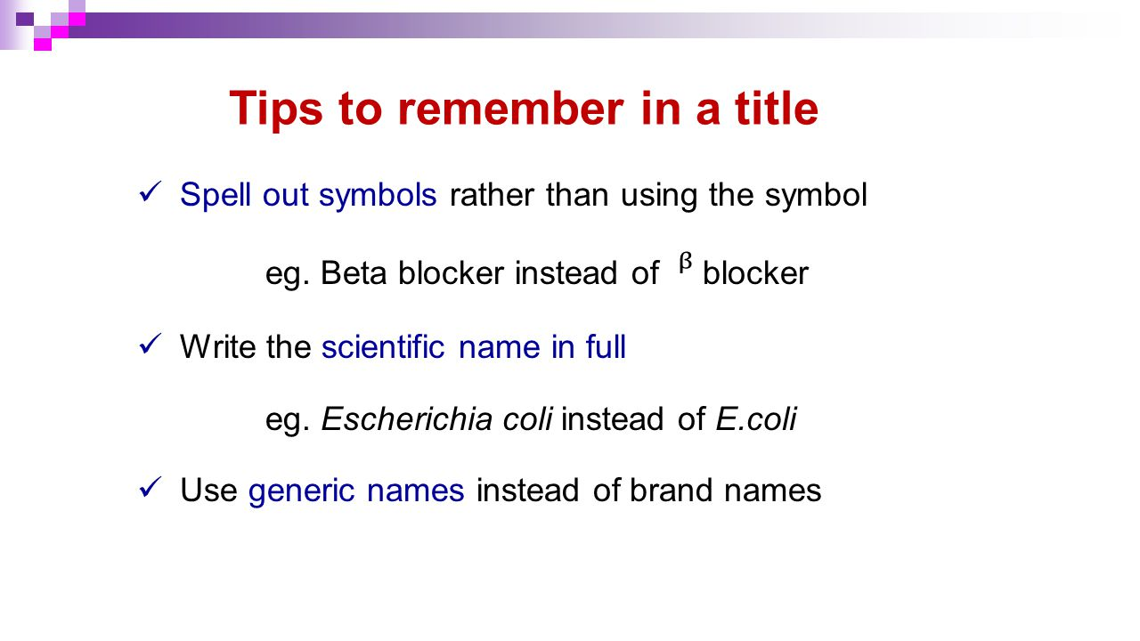 Tips to remember in a title Spell out symbols rather than using the symbol eg. Beta blocker instead of blocker Write the scientific name in full eg. E