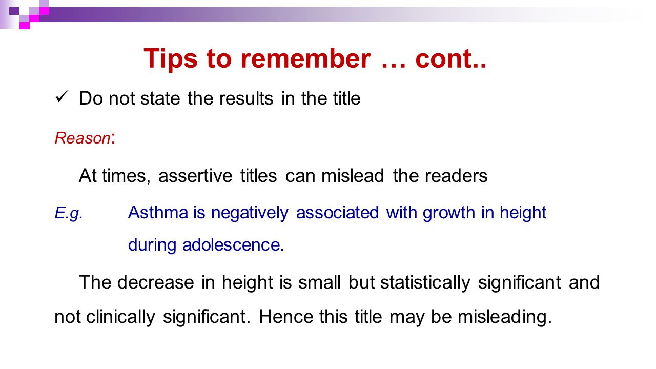 Tips to remember … cont.. Do not state the results in the title Reason : At times, assertive titles can mislead the readers E.g. Asthma is negatively