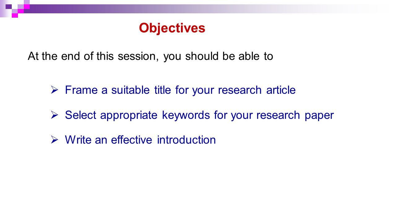 At the end of this session, you should be able to Objectives  Frame a suitable title for your research article  Select appropriate keywords for your