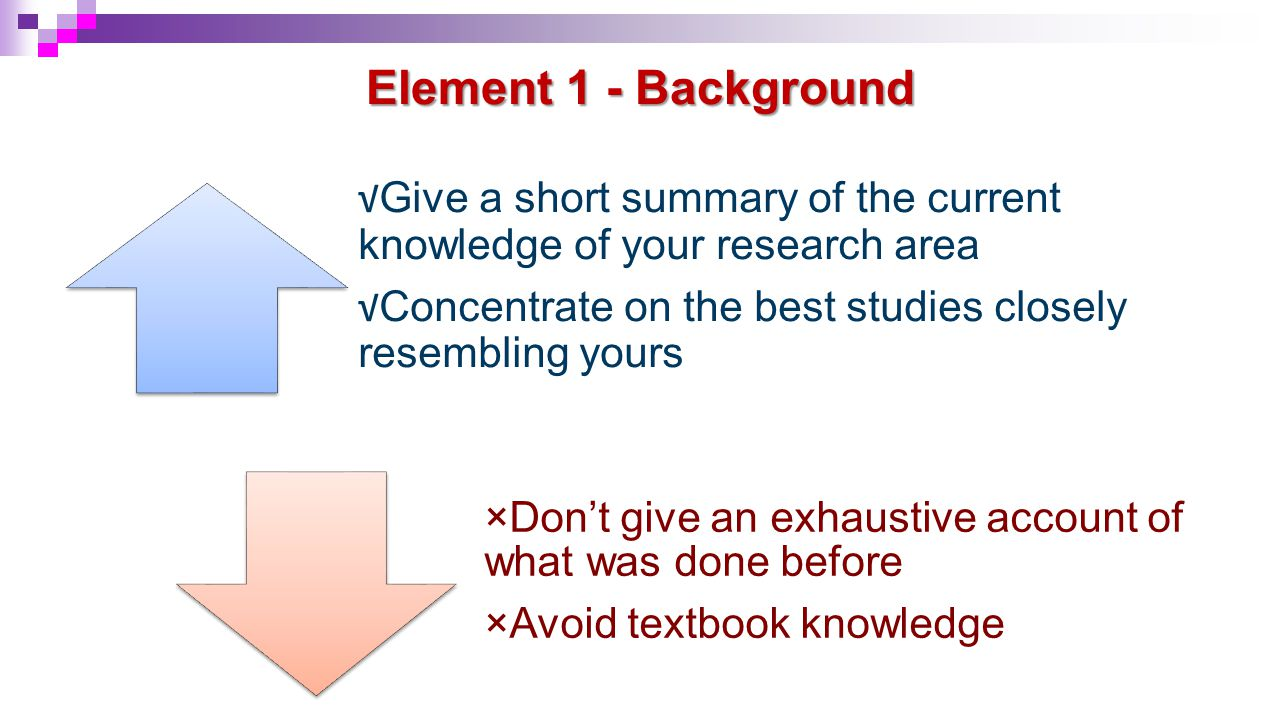 Element 1 - Background √ Give a short summary of the current knowledge of your research area √ Concentrate on the best studies closely resembling your
