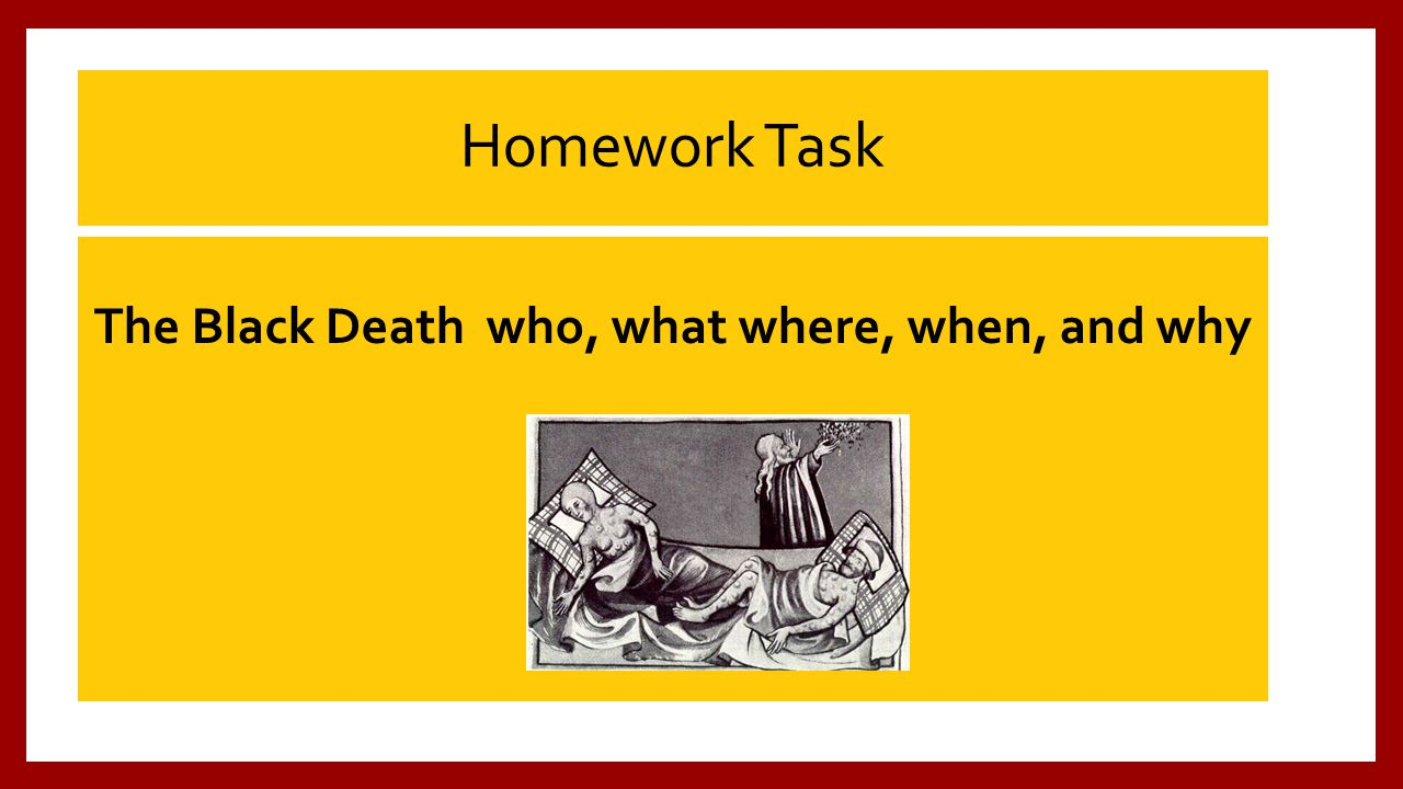 Homework Task The Black Death who, what where, when, and why
