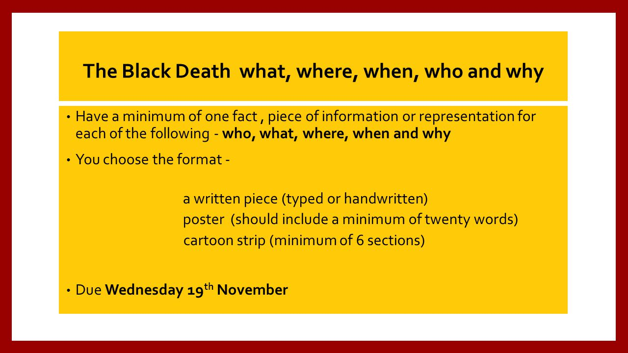 The Black Death what, where, when, who and why Have a minimum of one fact, piece of information or representation for each of the f0llowing - who, what, where, when and why You choose the format - a written piece (typed or handwritten) poster (should include a minimum of twenty words) cartoon strip (minimum of 6 sections) Due Wednesday 19 th November