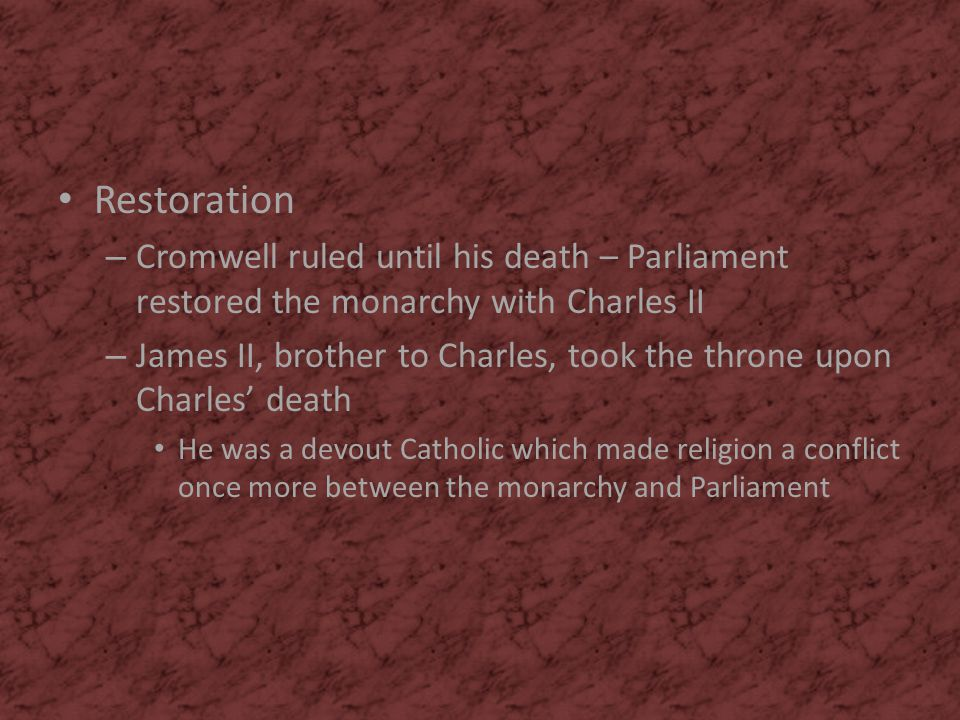 Restoration – Cromwell ruled until his death – Parliament restored the monarchy with Charles II – James II, brother to Charles, took the throne upon C