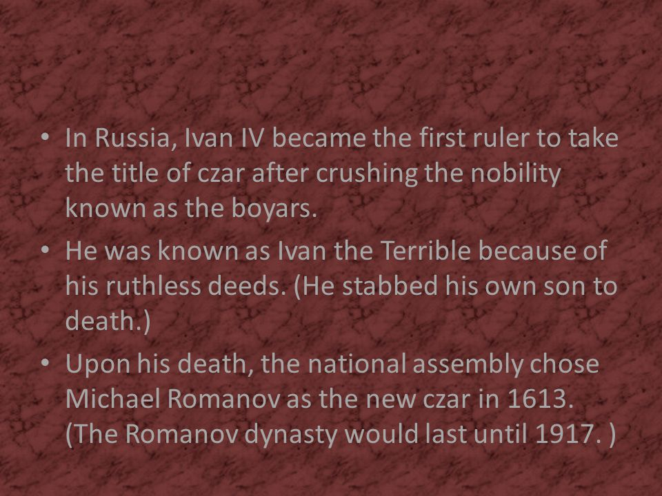 In Russia, Ivan IV became the first ruler to take the title of czar after crushing the nobility known as the boyars. He was known as Ivan the Terrible