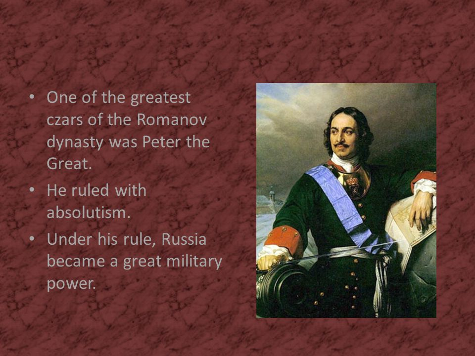One of the greatest czars of the Romanov dynasty was Peter the Great. He ruled with absolutism. Under his rule, Russia became a great military power.